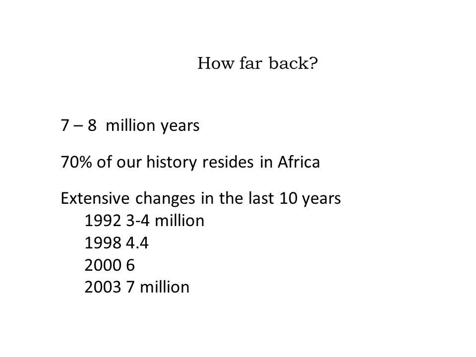 How far back? 7 – 8 million years 70% of our history resides in Africa Extensive changes in the last 10 years 1992 3-4 million 1998 4.4 2000 6 2003 7