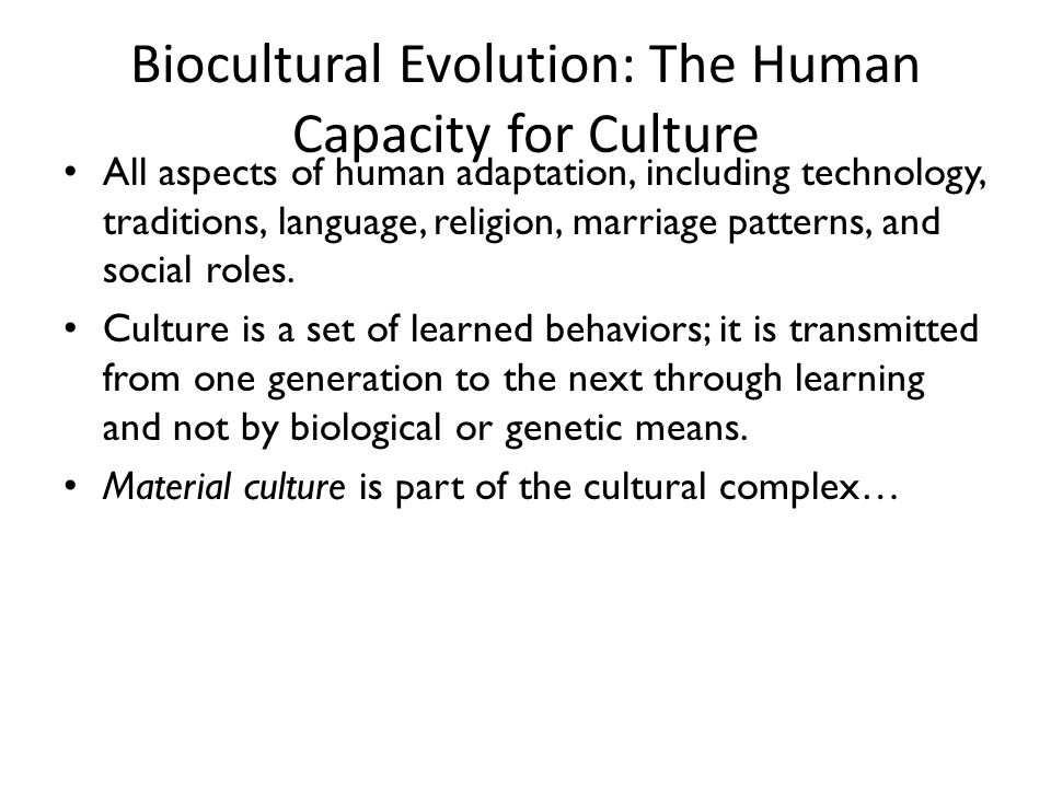 Biocultural Evolution: The Human Capacity for Culture All aspects of human adaptation, including technology, traditions, language, religion, marriage patterns, and social roles.