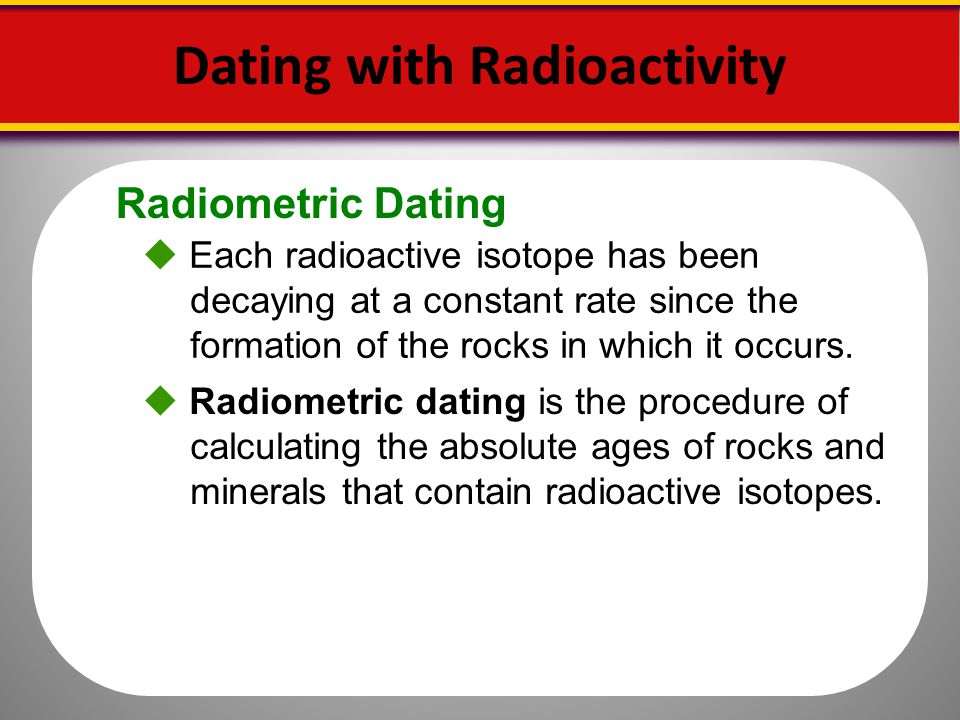 Radiometric Dating Dating with Radioactivity Each radioactive isotope has been decaying at a constant rate since the formation of the rocks in which i