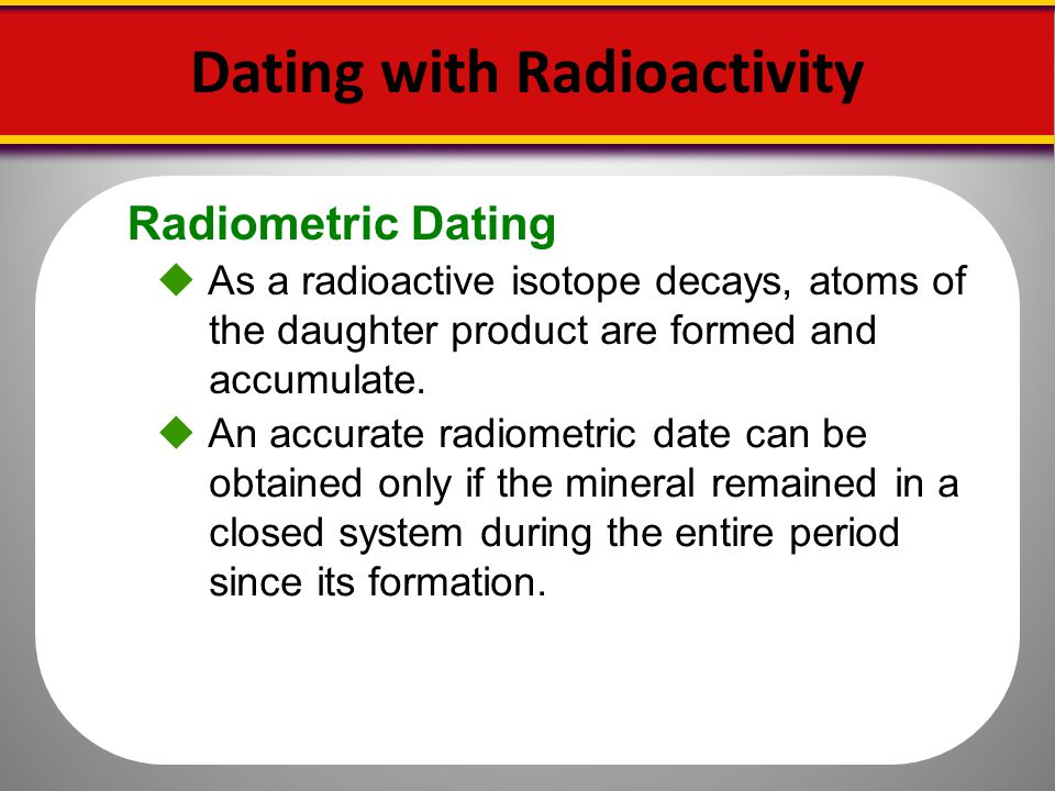 Radiometric Dating As a radioactive isotope decays, atoms of the daughter product are formed and accumulate. Dating with Radioactivity An accurate rad