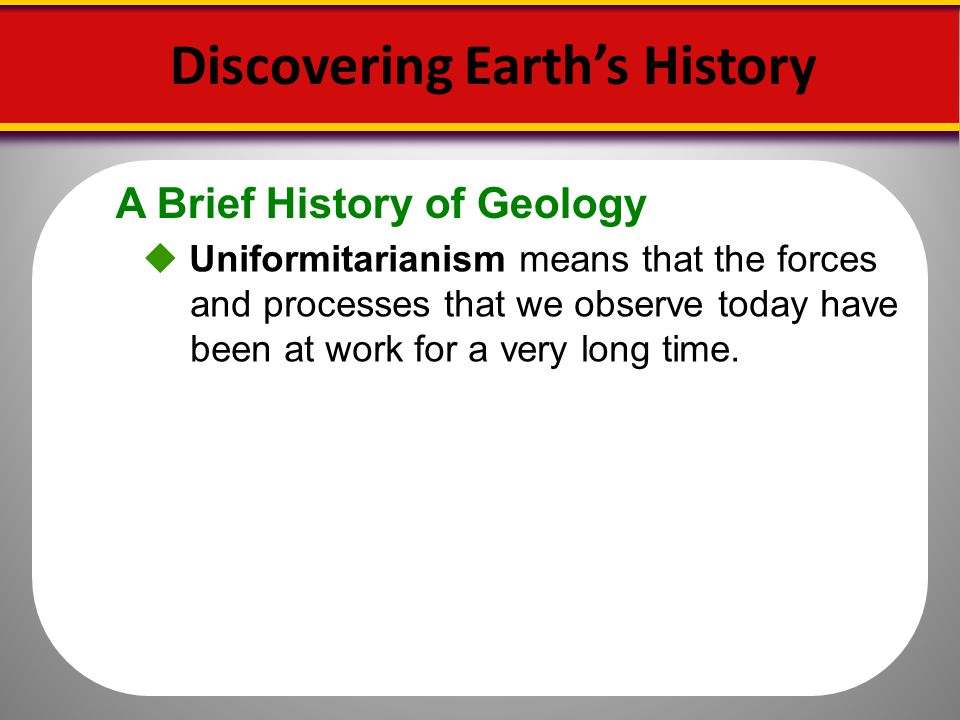 A Brief History of Geology Discovering Earths History Uniformitarianism means that the forces and processes that we observe today have been at work fo
