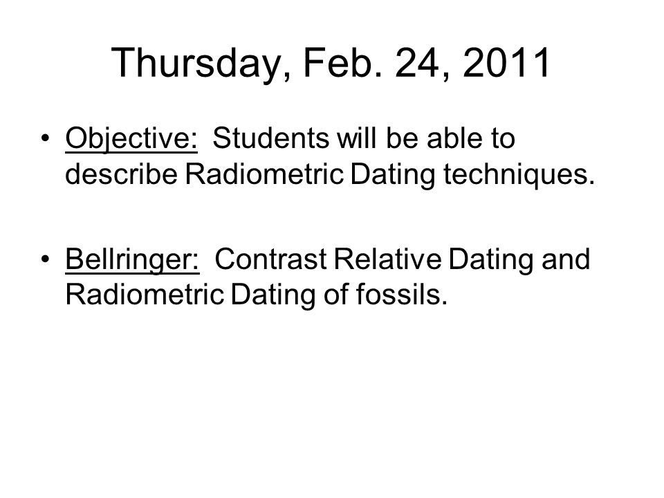 Thursday, Feb. 24, 2011 Objective: Students will be able to describe Radiometric Dating techniques.