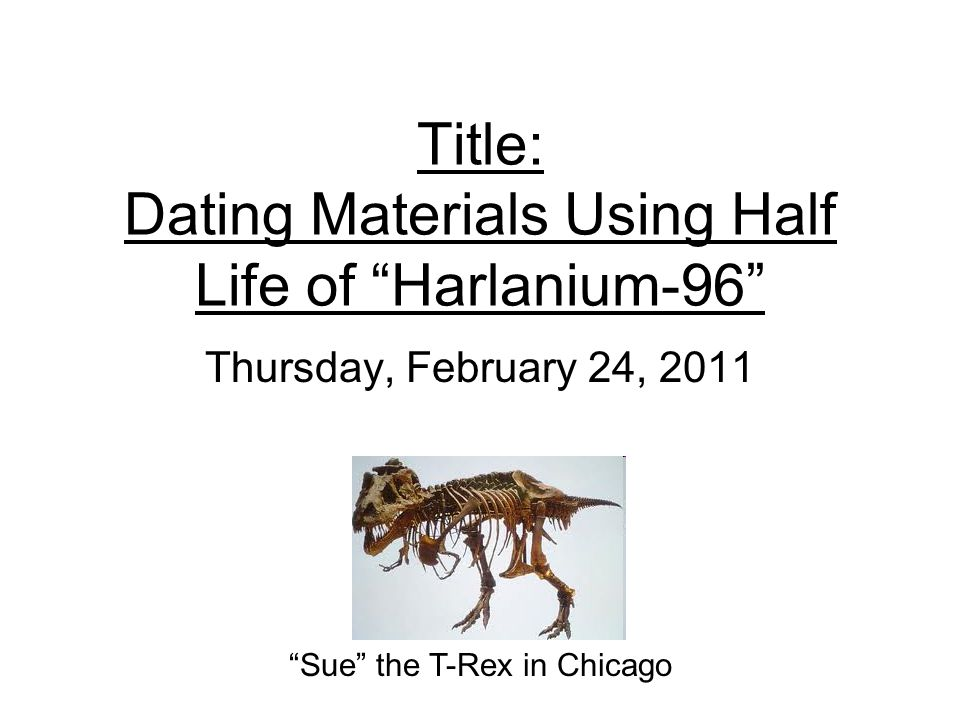 Title: Dating Materials Using Half Life of Harlanium-96 Thursday, February 24, 2011 Sue the T-Rex in Chicago