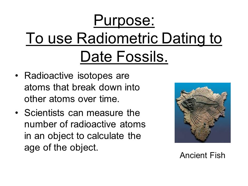 Purpose: To use Radiometric Dating to Date Fossils.