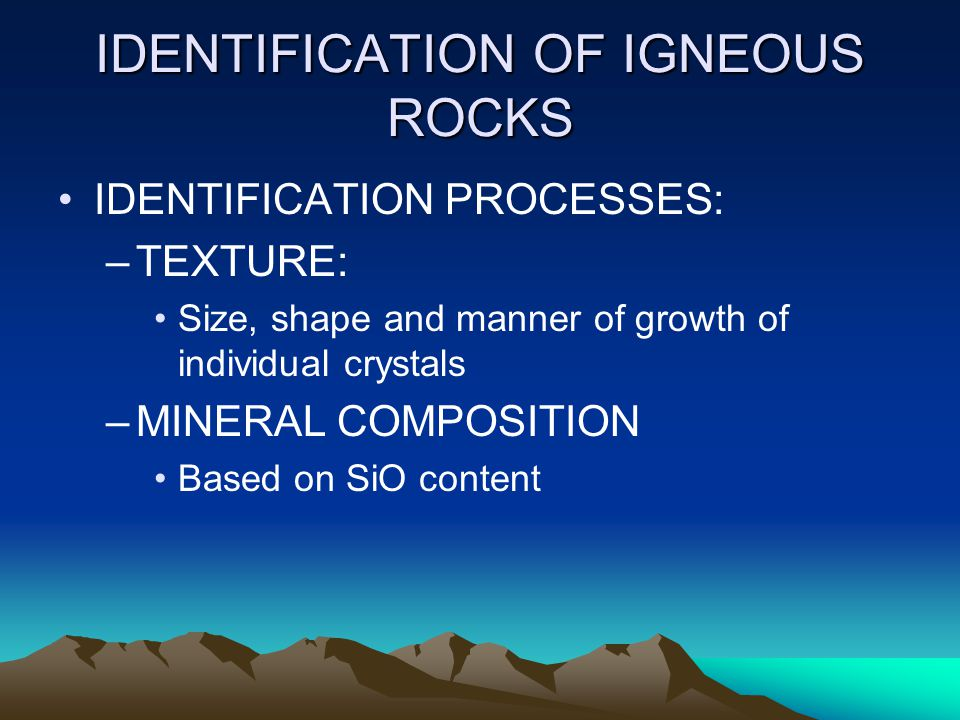 IDENTIFICATION OF IGNEOUS ROCKS IDENTIFICATION PROCESSES: –TEXTURE: Size, shape and manner of growth of individual crystals –MINERAL COMPOSITION Based on SiO content