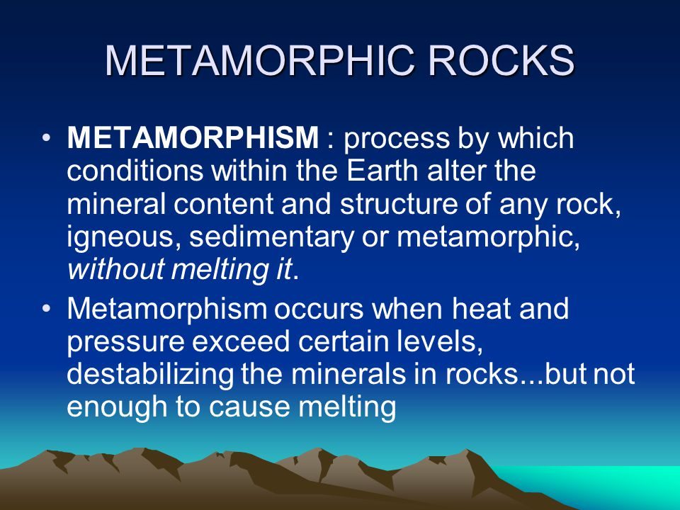 METAMORPHIC ROCKS METAMORPHISM : process by which conditions within the Earth alter the mineral content and structure of any rock, igneous, sedimentary or metamorphic, without melting it.