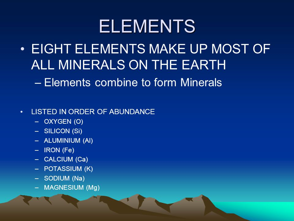 ELEMENTS EIGHT ELEMENTS MAKE UP MOST OF ALL MINERALS ON THE EARTH –Elements combine to form Minerals LISTED IN ORDER OF ABUNDANCE –OXYGEN (O) –SILICON (Si) –ALUMINIUM (Al) –IRON (Fe) –CALCIUM (Ca) –POTASSIUM (K) –SODIUM (Na) –MAGNESIUM (Mg)