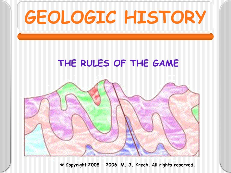 GEOLOGIC HISTORY THE RULES OF THE GAME © Copyright 2005 - 2006 M. J. Krech. All rights reserved.