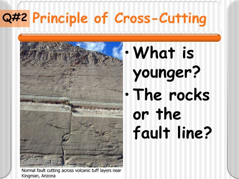 Principle of Cross-Cutting What is younger? The rocks or the fault line? Q#2