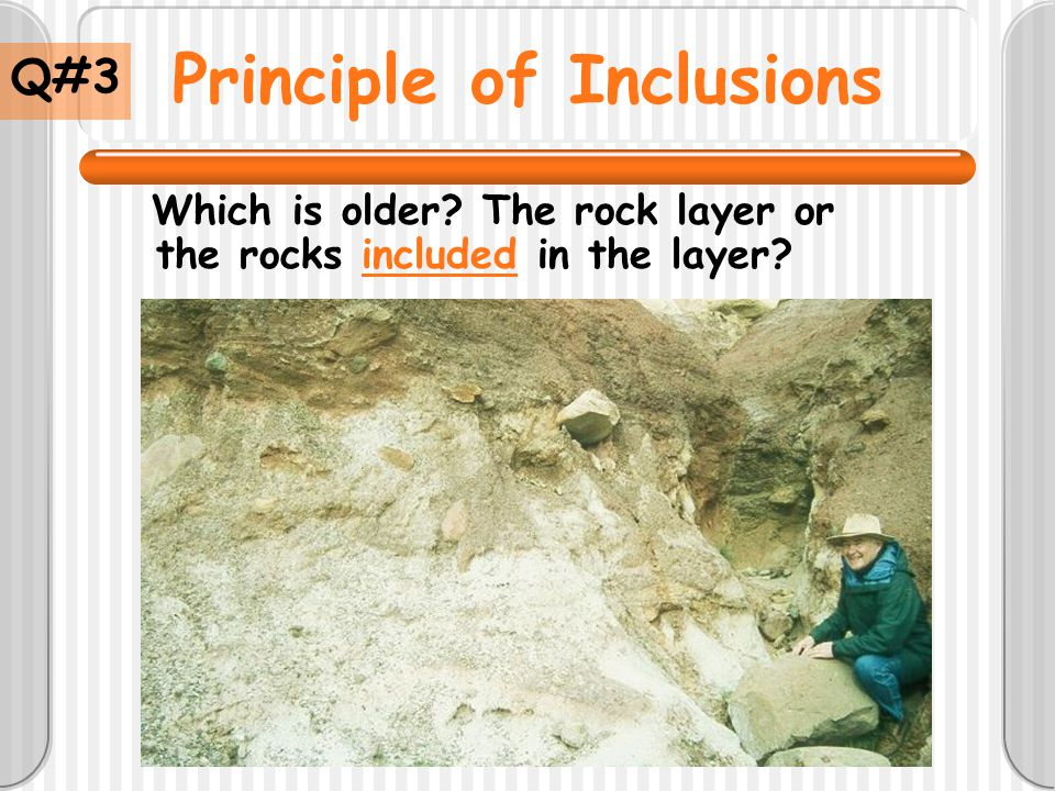Principle of Inclusions Which is older? The rock layer or the rocks included in the layer? Q#3