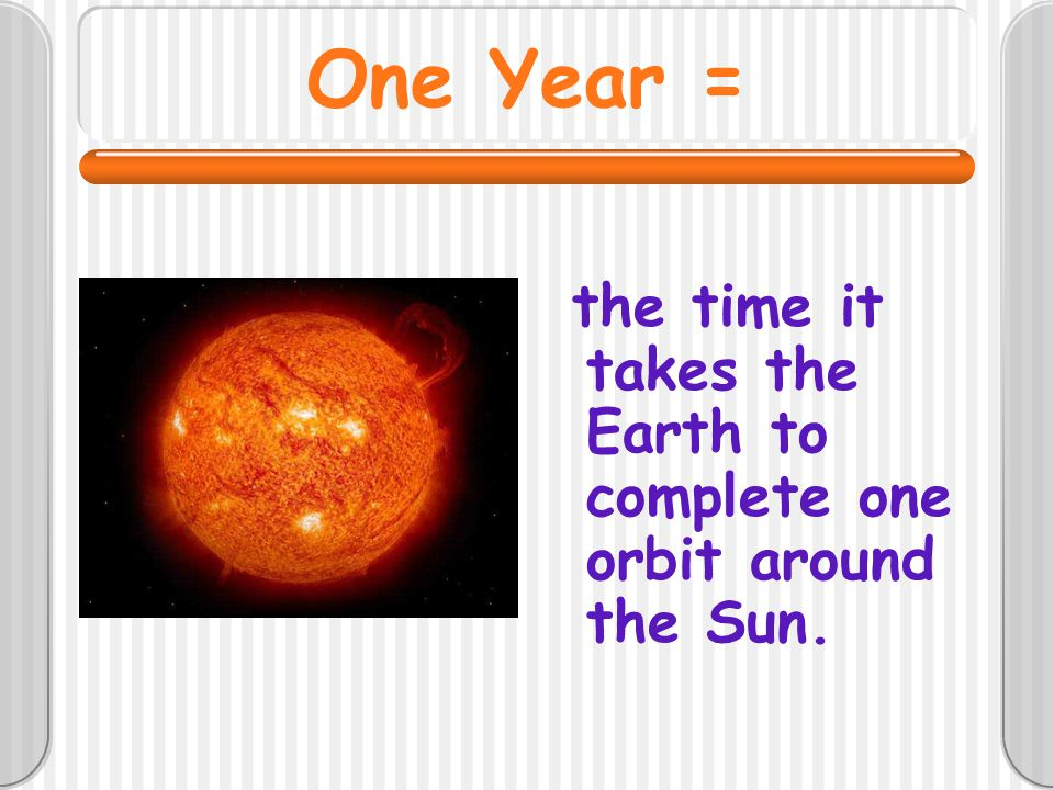 One Year = the time it takes the Earth to complete one orbit around the Sun.