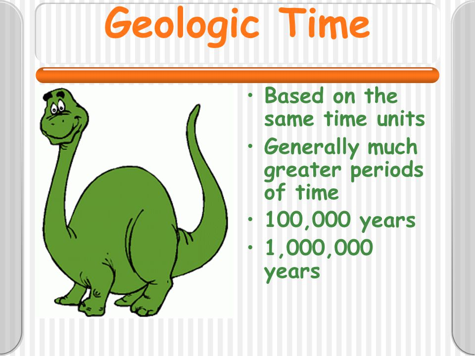 Geologic Time Based on the same time units Generally much greater periods of time 100,000 years 1,000,000 years