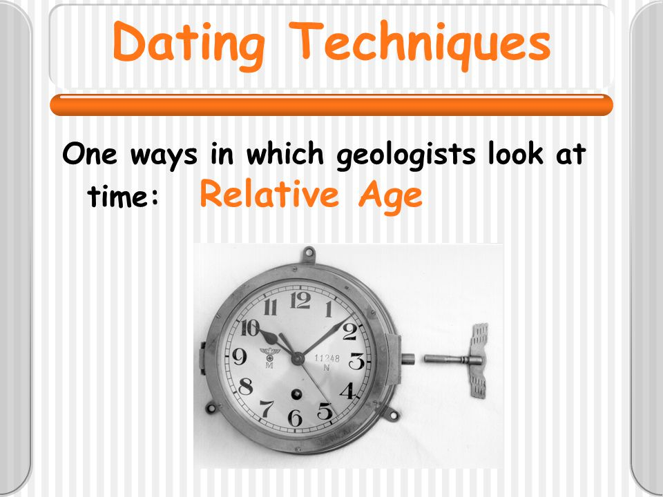 Dating Techniques One ways in which geologists look at time: Relative Age