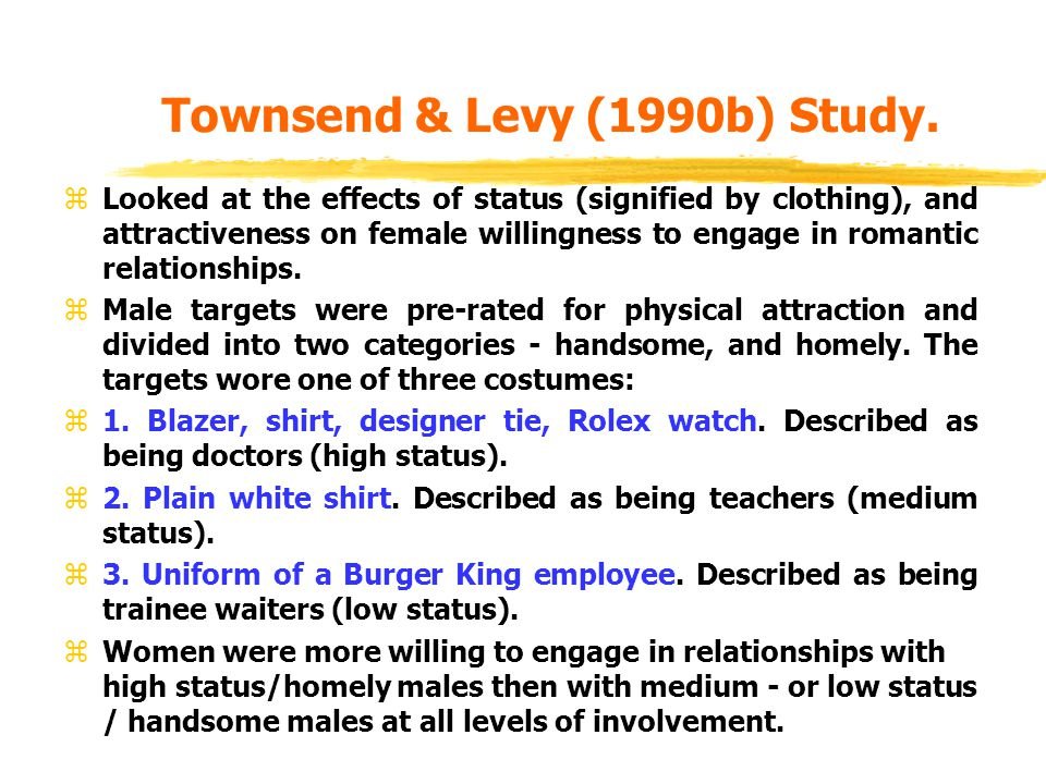 Townsend & Levy (1990b) Study. zLooked at the effects of status (signified by clothing), and attractiveness on female willingness to engage in romanti