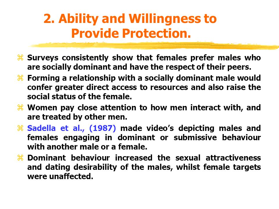 2. Ability and Willingness to Provide Protection. zSurveys consistently show that females prefer males who are socially dominant and have the respect