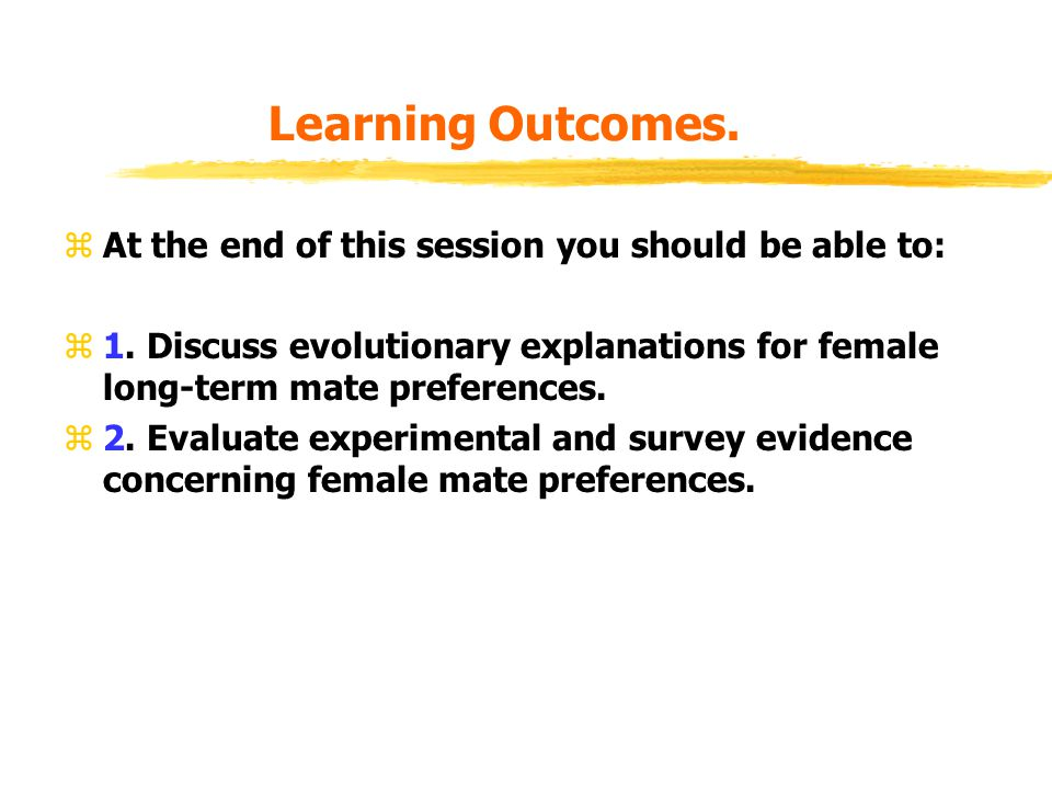 Learning Outcomes. zAt the end of this session you should be able to: z1. Discuss evolutionary explanations for female long-term mate preferences. z2.