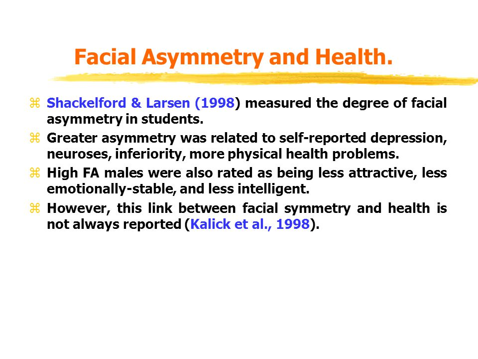 Facial Asymmetry and Health. zShackelford & Larsen (1998) measured the degree of facial asymmetry in students. zGreater asymmetry was related to self-