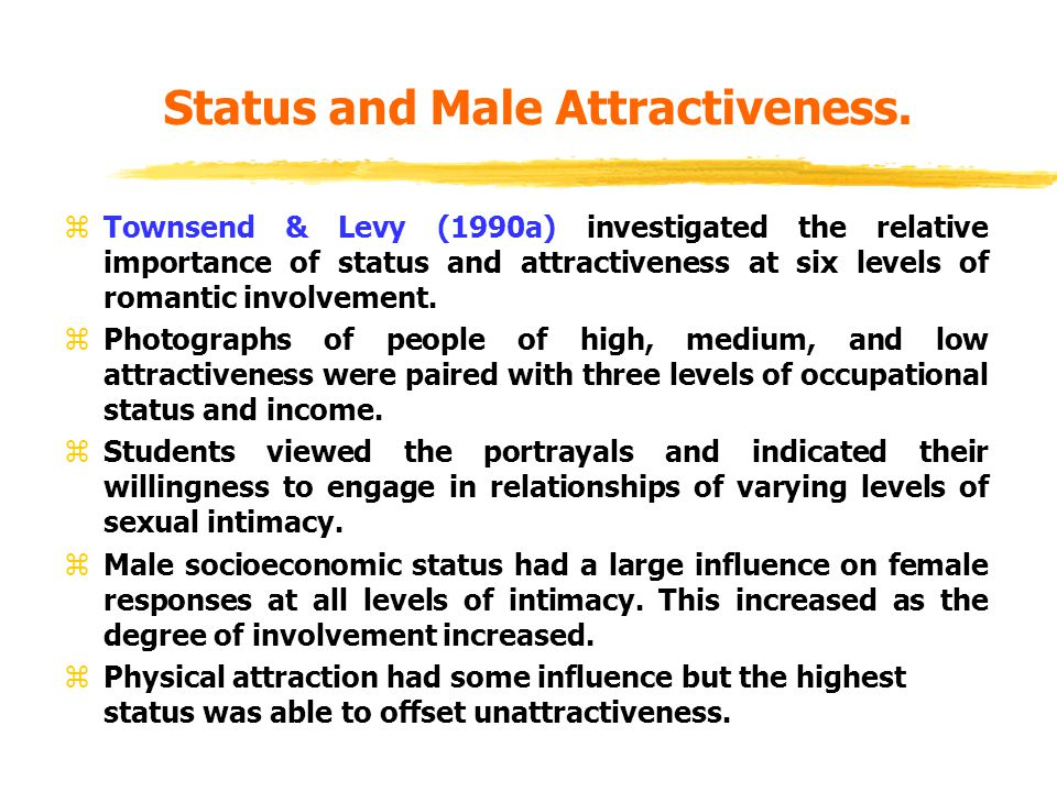 Status and Male Attractiveness. zTownsend & Levy (1990a) investigated the relative importance of status and attractiveness at six levels of romantic i