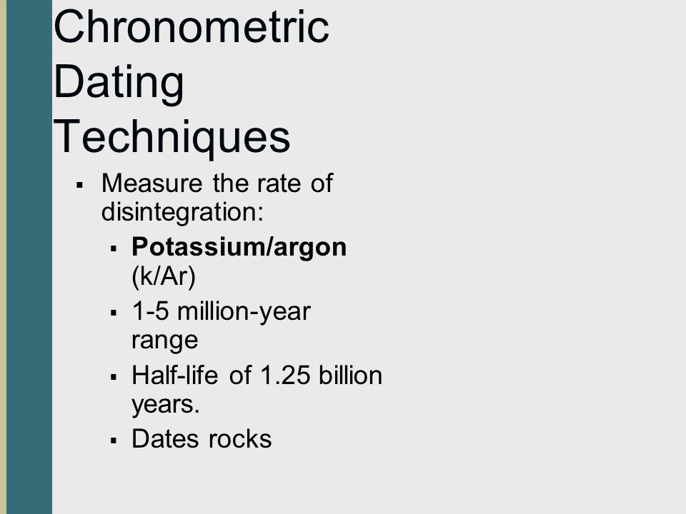 Chronometric Dating Techniques Measure the rate of disintegration: Potassium/argon (k/Ar) 1-5 million-year range Half-life of 1.25 billion years. Date