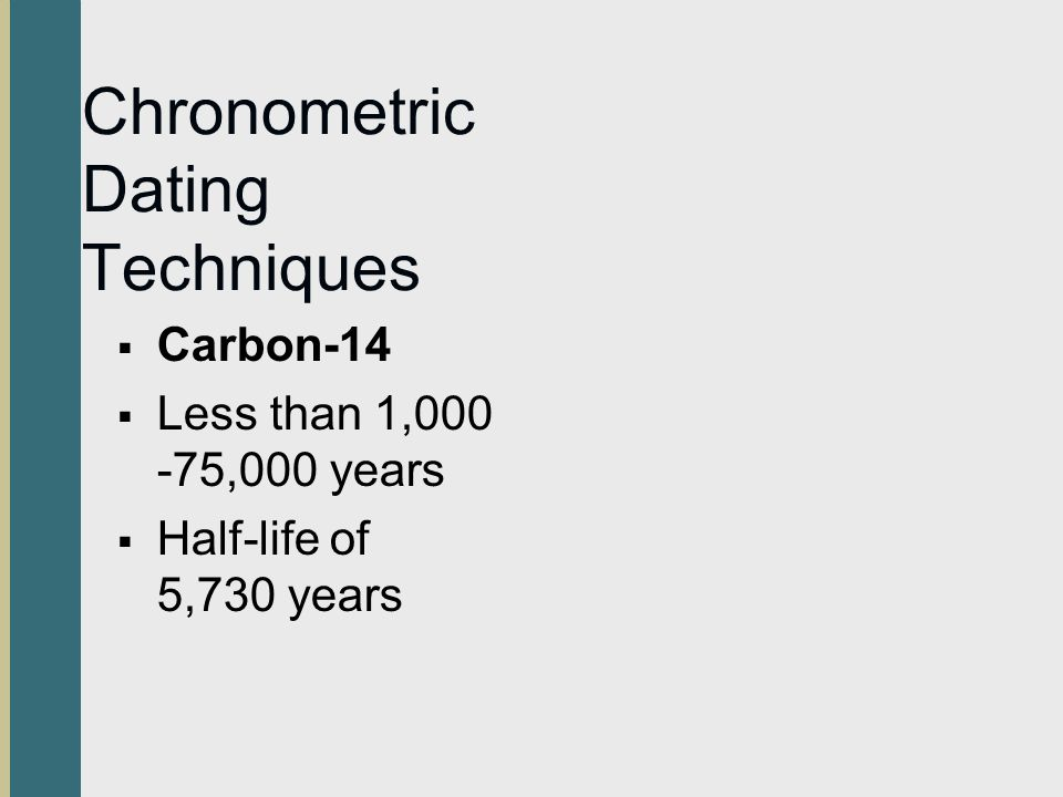 Chronometric Dating Techniques Carbon-14 Less than 1,000 -75,000 years Half-life of 5,730 years
