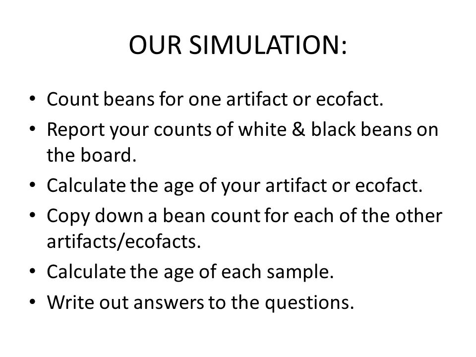 OUR SIMULATION: Count beans for one artifact or ecofact. Report your counts of white & black beans on the board. Calculate the age of your artifact or