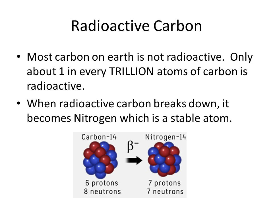 Radioactive Carbon Most carbon on earth is not radioactive. Only about 1 in every TRILLION atoms of carbon is radioactive. When radioactive carbon bre