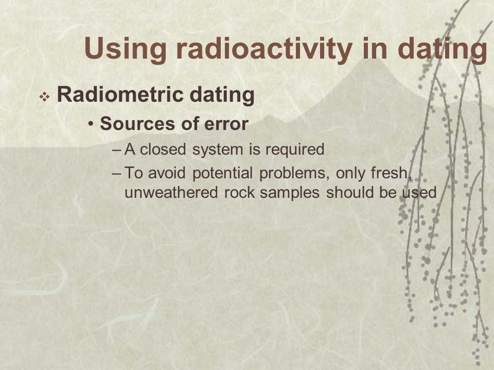 Using radioactivity in dating Radiometric dating Sources of error –A closed system is required –To avoid potential problems, only fresh, unweathered rock samples should be used