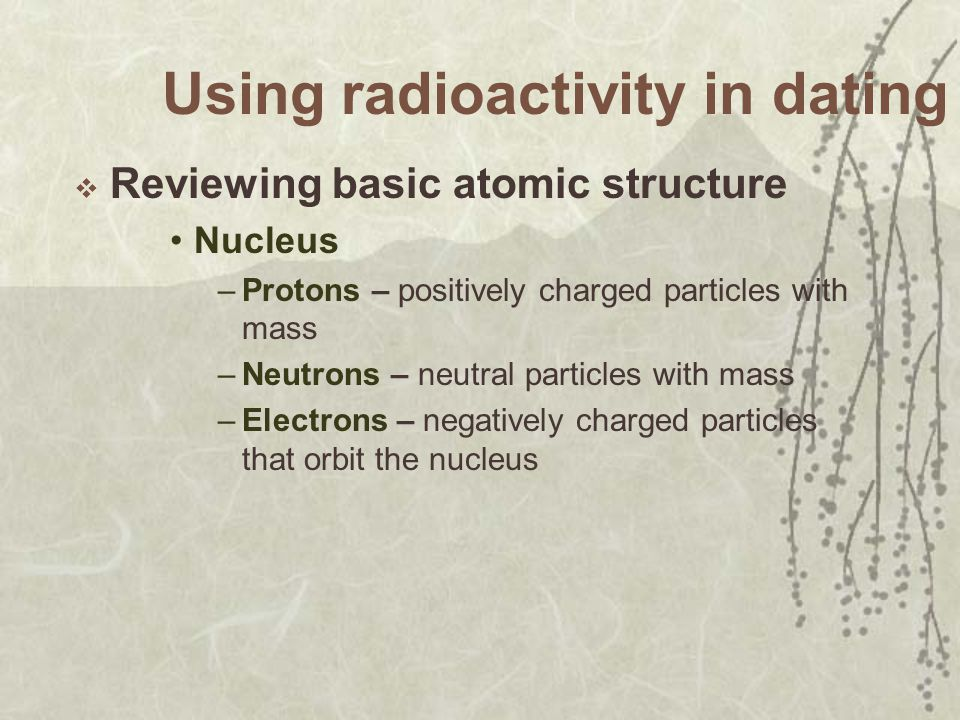 Using radioactivity in dating Reviewing basic atomic structure Nucleus –Protons – positively charged particles with mass –Neutrons – neutral particles with mass –Electrons – negatively charged particles that orbit the nucleus