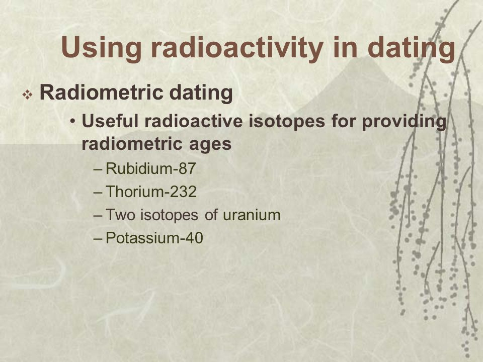 Using radioactivity in dating Radiometric dating Useful radioactive isotopes for providing radiometric ages –Rubidium-87 –Thorium-232 –Two isotopes of uranium –Potassium-40