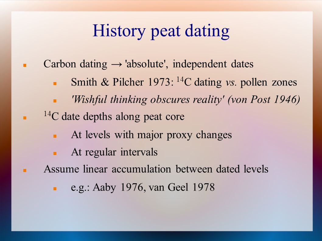History peat dating Carbon dating 'absolute', independent dates Smith & Pilcher 1973: 14 C dating vs. pollen zones 'Wishful thinking obscures reality'