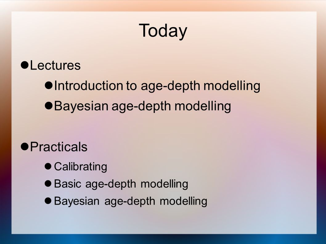 Today Lectures Introduction to age-depth modelling Bayesian age-depth modelling Practicals Calibrating Basic age-depth modelling Bayesian age-depth mo