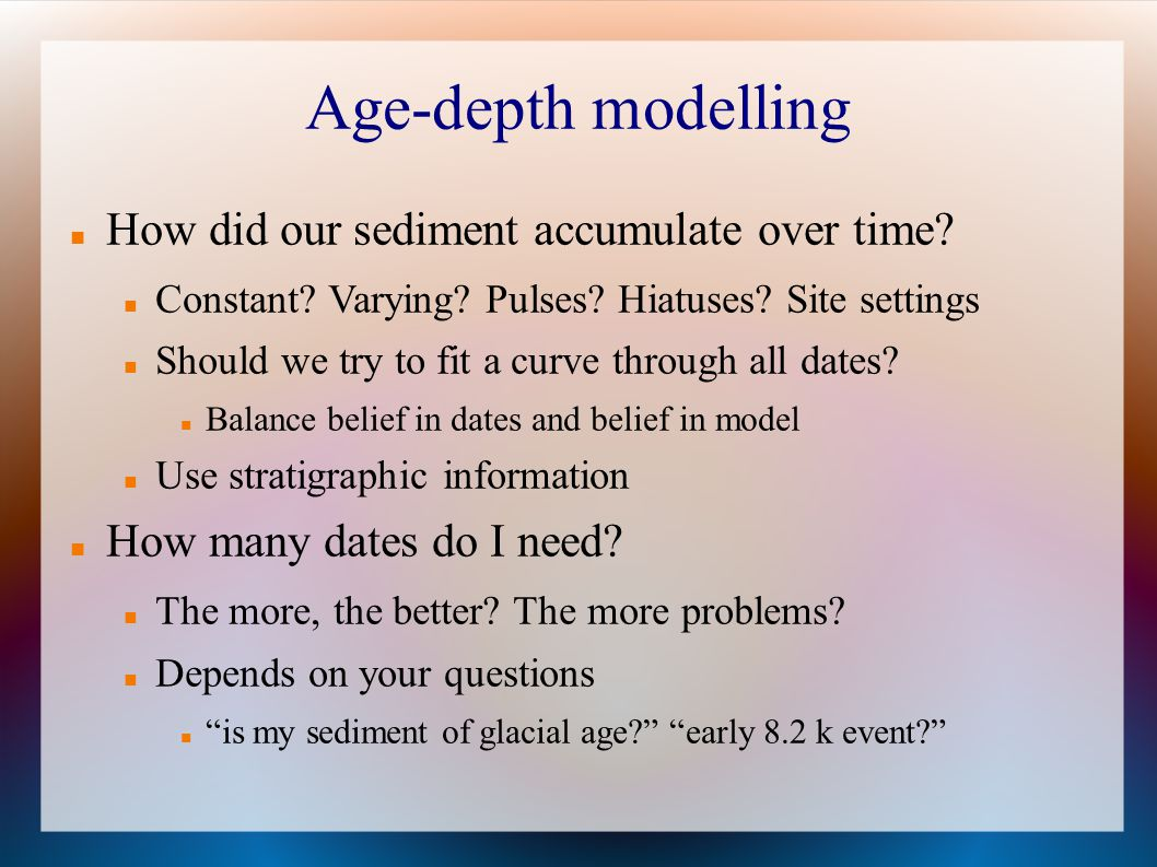 Age-depth modelling How did our sediment accumulate over time? Constant? Varying? Pulses? Hiatuses? Site settings Should we try to fit a curve through