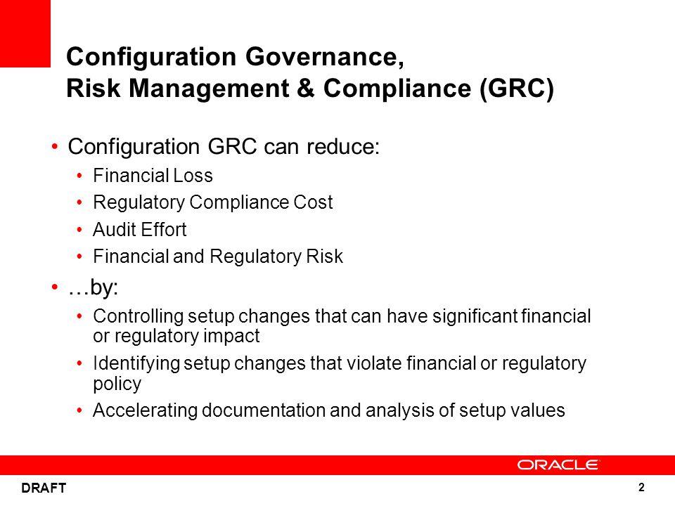 2 DRAFT Configuration Governance, Risk Management & Compliance (GRC) Configuration GRC can reduce: Financial Loss Regulatory Compliance Cost Audit Eff