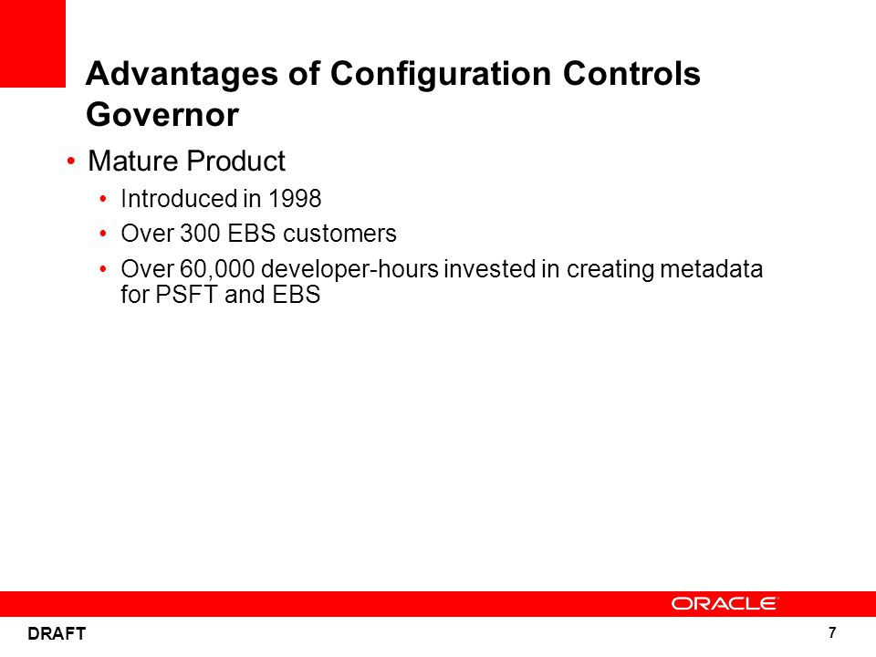 7 DRAFT Advantages of Configuration Controls Governor Mature Product Introduced in 1998 Over 300 EBS customers Over 60,000 developer-hours invested in