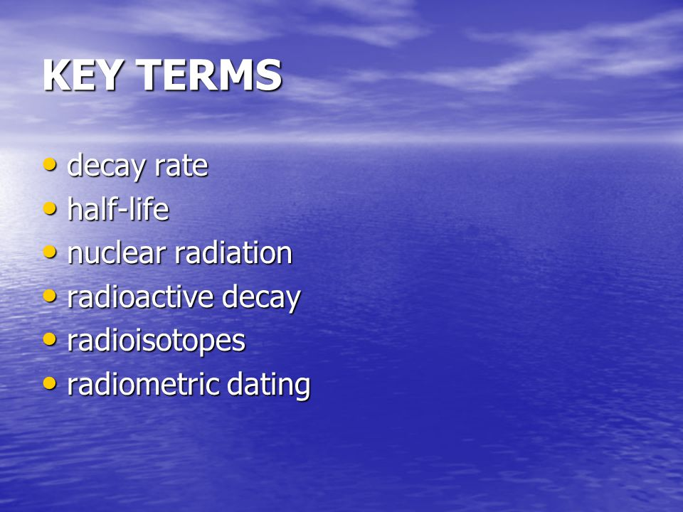 KEY TERMS decay rate decay rate half-life half-life nuclear radiation nuclear radiation radioactive decay radioactive decay radioisotopes radioisotopes radiometric dating radiometric dating