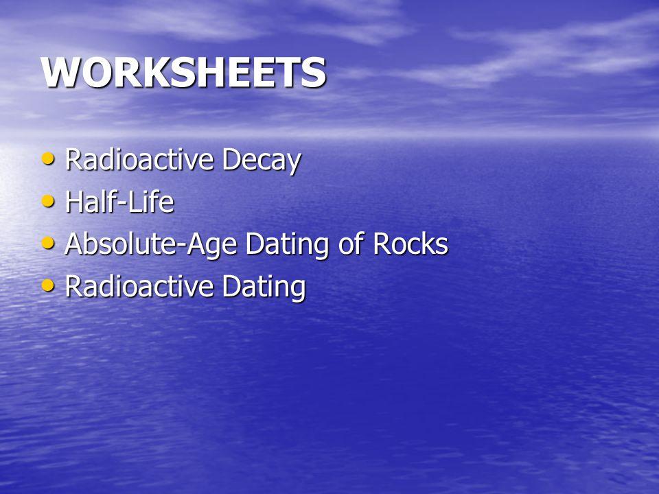 WORKSHEETS Radioactive Decay Radioactive Decay Half-Life Half-Life Absolute-Age Dating of Rocks Absolute-Age Dating of Rocks Radioactive Dating Radioactive Dating