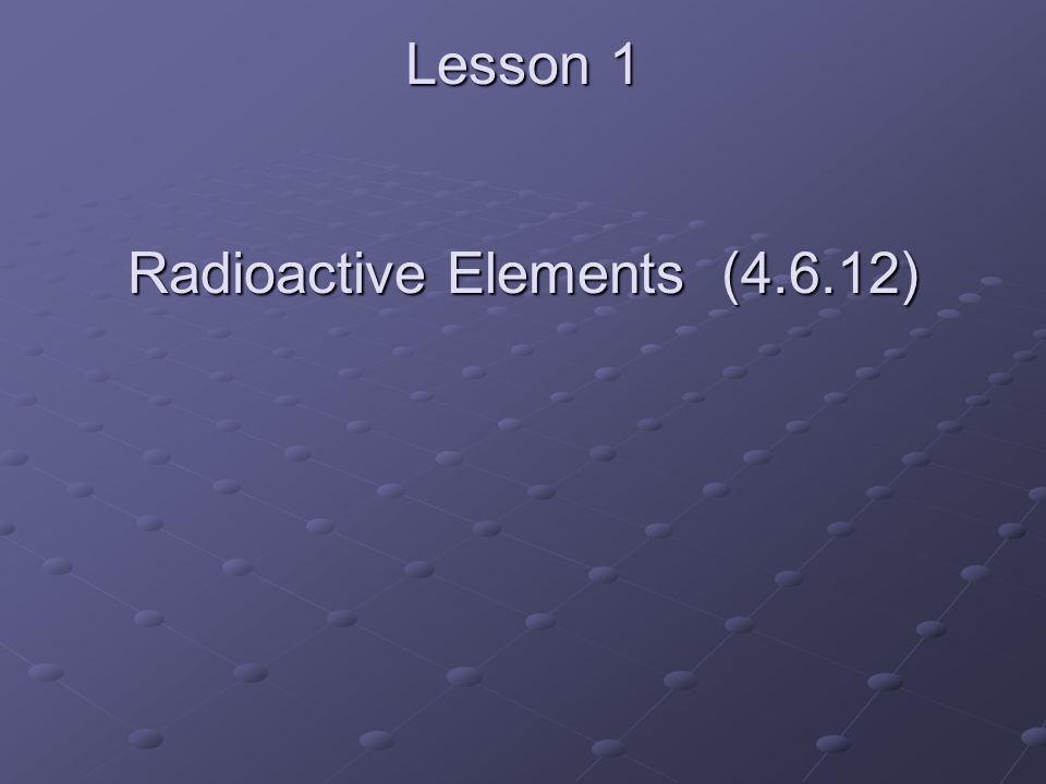 Lesson 1 Radioactive Elements (4.6.12)