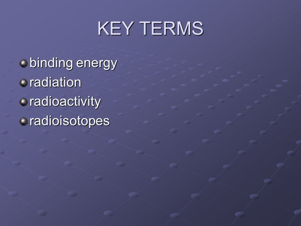 KEY TERMS binding energy radiationradioactivityradioisotopes