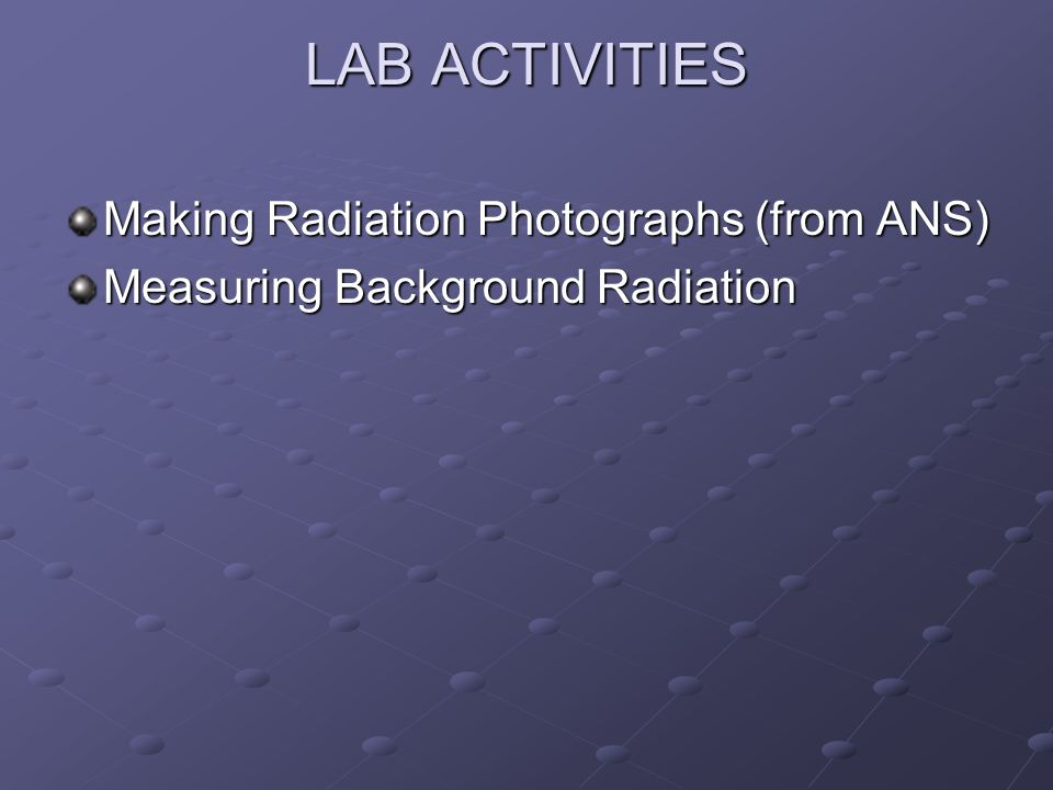 LAB ACTIVITIES Making Radiation Photographs (from ANS) Measuring Background Radiation