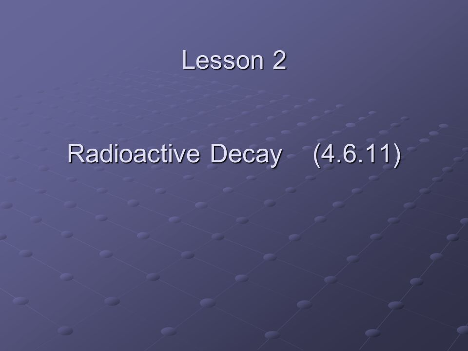 Lesson 2 Radioactive Decay (4.6.11)