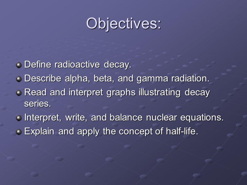 Objectives: Define radioactive decay. Describe alpha, beta, and gamma radiation.