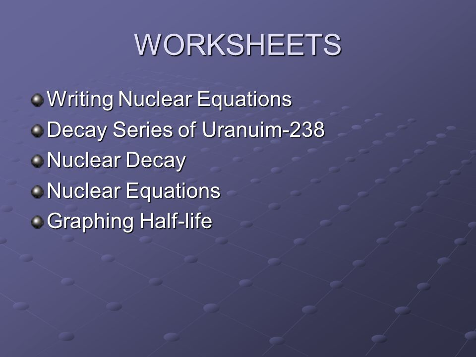 WORKSHEETS Writing Nuclear Equations Decay Series of Uranuim-238 Nuclear Decay Nuclear Equations Graphing Half-life