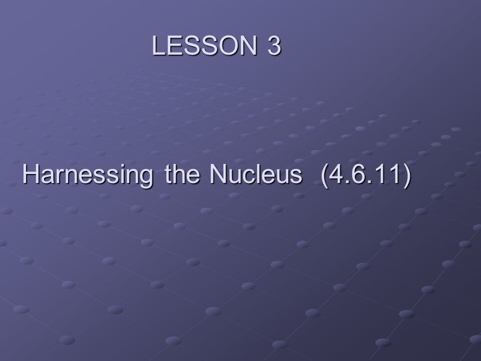 LESSON 3 Harnessing the Nucleus (4.6.11)