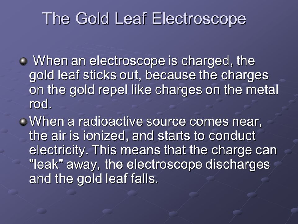 The Gold Leaf Electroscope The Gold Leaf Electroscope When an electroscope is charged, the gold leaf sticks out, because the charges on the gold repel like charges on the metal rod.