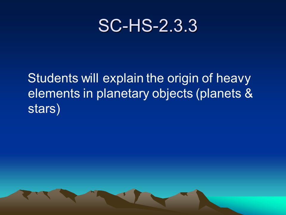 SC-HS-2.3.3 SC-HS-2.3.3 Students will explain the origin of heavy elements in planetary objects (planets & stars)