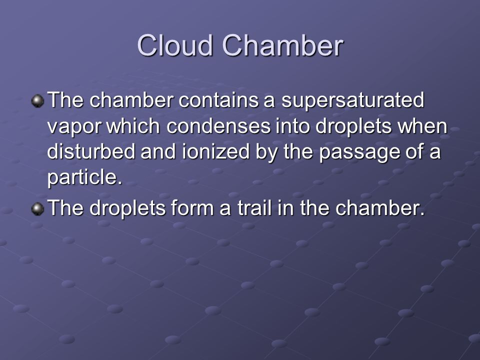 Cloud Chamber The chamber contains a supersaturated vapor which condenses into droplets when disturbed and ionized by the passage of a particle.