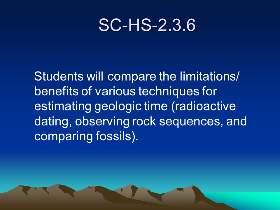 SC-HS-2.3.6 SC-HS-2.3.6 Students will compare the limitations/ benefits of various techniques for estimating geologic time (radioactive dating, observing rock sequences, and comparing fossils).