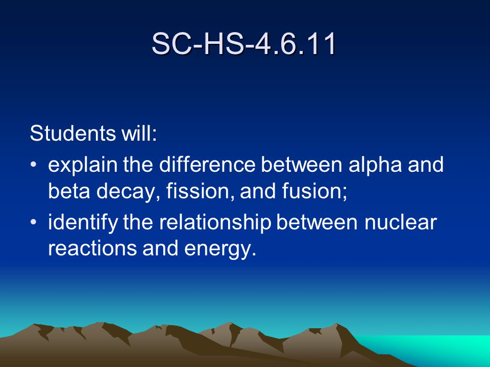 SC-HS-4.6.11 Students will: explain the difference between alpha and beta decay, fission, and fusion; identify the relationship between nuclear reactions and energy.
