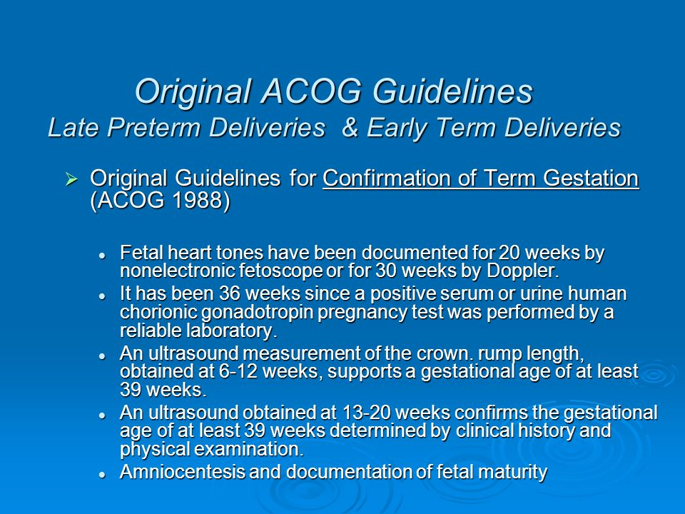 Current ACOG Guidelines Late Preterm Deliveries & Early Term Deliveries Current guidelines for Assessing Fetal Maturity (ACOG Prac Bull #97; August 2008) Current guidelines for Assessing Fetal Maturity (ACOG Prac Bull #97; August 2008) Fetal heart tones have been documented for 20 weeks by nonelectronic fetoscope or for 30 weeks by Doppler Fetal heart tones have been documented for 20 weeks by nonelectronic fetoscope or for 30 weeks by Doppler It has been 36 weeks since a positive serum or urine human chorionic gonadotropin pregnancy test was performed by a reliable laboratory.