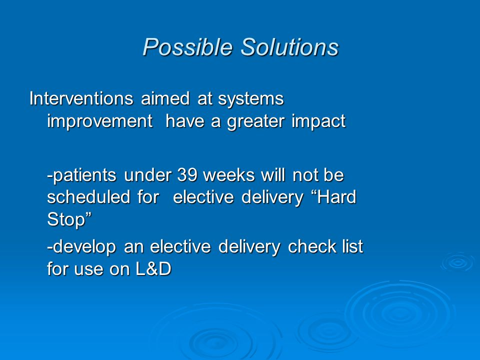 Possible Solutions Interventions aimed at systems improvement have a greater impact -patients under 39 weeks will not be scheduled for elective delivery Hard Stop -develop an elective delivery check list for use on L&D